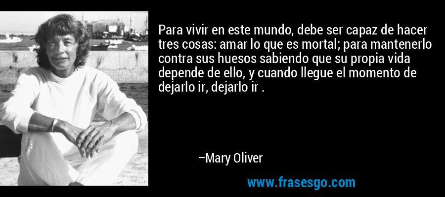 Para vivir en este mundo, debe ser capaz de hacer tres cosas: amar lo que es mortal; para mantenerlo contra sus huesos sabiendo que su propia vida depende de ello, y cuando llegue el momento de dejarlo ir, dejarlo ir . – Mary Oliver