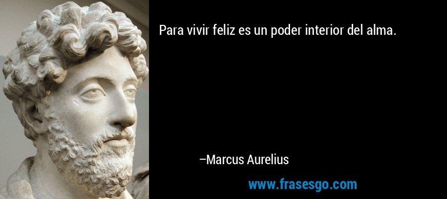 Para vivir feliz es un poder interior del alma. – Marcus Aurelius