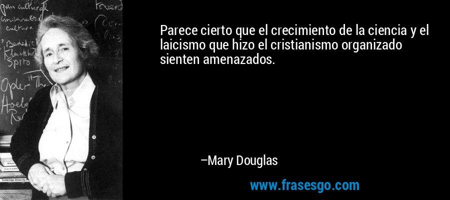 Parece cierto que el crecimiento de la ciencia y el laicismo que hizo el cristianismo organizado sienten amenazados. – Mary Douglas