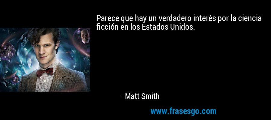 Parece que hay un verdadero interés por la ciencia ficción en los Estados Unidos. – Matt Smith