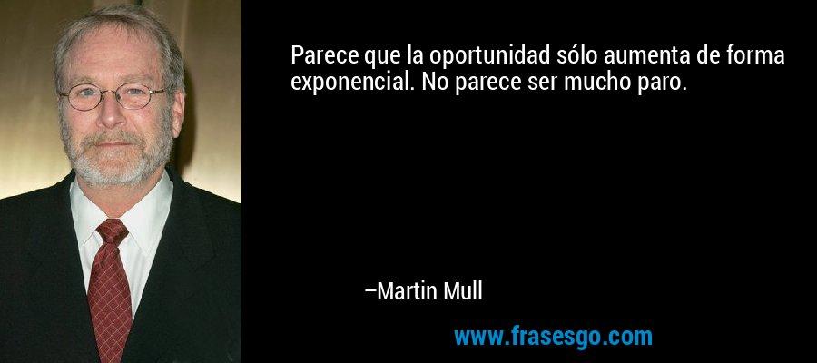 Parece que la oportunidad sólo aumenta de forma exponencial. No parece ser mucho paro. – Martin Mull
