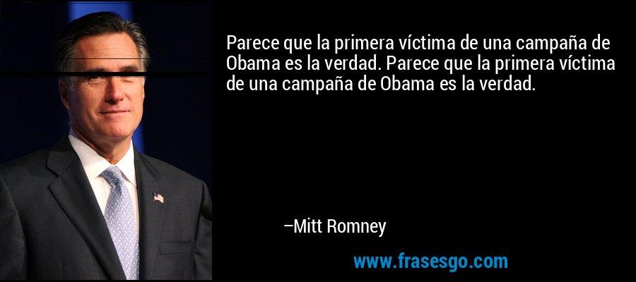 Parece que la primera víctima de una campaña de Obama es la verdad. Parece que la primera víctima de una campaña de Obama es la verdad. – Mitt Romney
