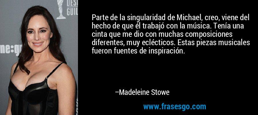 Parte de la singularidad de Michael, creo, viene del hecho de que él trabajó con la música. Tenía una cinta que me dio con muchas composiciones diferentes, muy eclécticos. Estas piezas musicales fueron fuentes de inspiración. – Madeleine Stowe