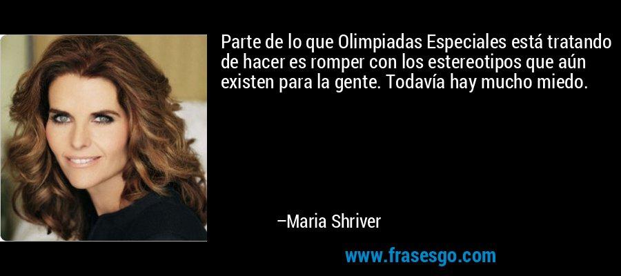 Parte de lo que Olimpiadas Especiales está tratando de hacer es romper con los estereotipos que aún existen para la gente. Todavía hay mucho miedo. – Maria Shriver