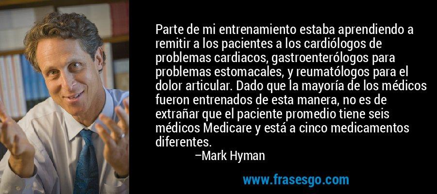 Parte de mi entrenamiento estaba aprendiendo a remitir a los pacientes a los cardiólogos de problemas cardiacos, gastroenterólogos para problemas estomacales, y reumatólogos para el dolor articular. Dado que la mayoría de los médicos fueron entrenados de esta manera, no es de extrañar que el paciente promedio tiene seis médicos Medicare y está a cinco medicamentos diferentes. – Mark Hyman