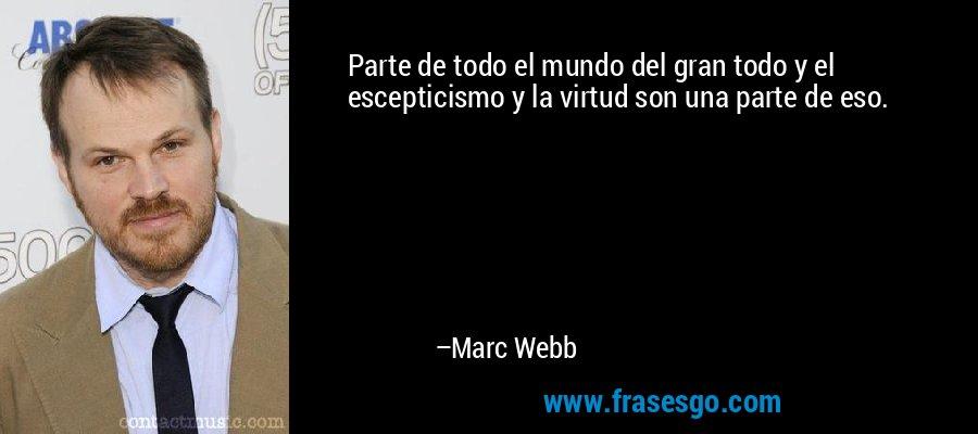 Parte de todo el mundo del gran todo y el escepticismo y la virtud son una parte de eso. – Marc Webb