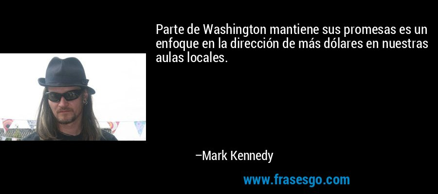 Parte de Washington mantiene sus promesas es un enfoque en la dirección de más dólares en nuestras aulas locales. – Mark Kennedy