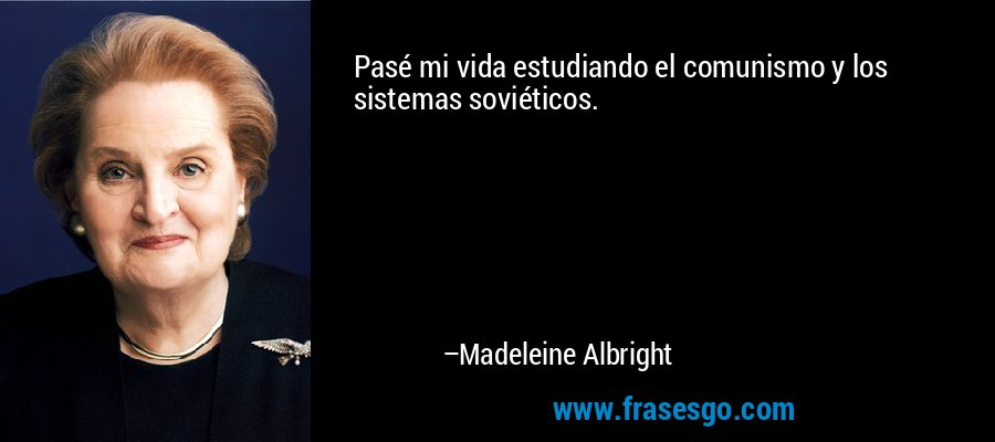 Pasé mi vida estudiando el comunismo y los sistemas soviéticos. – Madeleine Albright