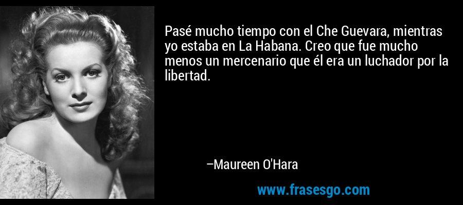Pasé mucho tiempo con el Che Guevara, mientras yo estaba en La Habana. Creo que fue mucho menos un mercenario que él era un luchador por la libertad. – Maureen O'Hara