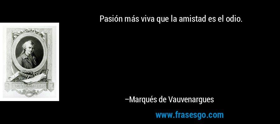 Pasión más viva que la amistad es el odio. – Marqués de Vauvenargues