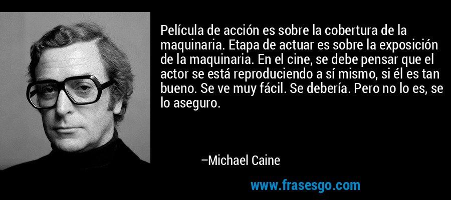 Película de acción es sobre la cobertura de la maquinaria. Etapa de actuar es sobre la exposición de la maquinaria. En el cine, se debe pensar que el actor se está reproduciendo a sí mismo, si él es tan bueno. Se ve muy fácil. Se debería. Pero no lo es, se lo aseguro. – Michael Caine