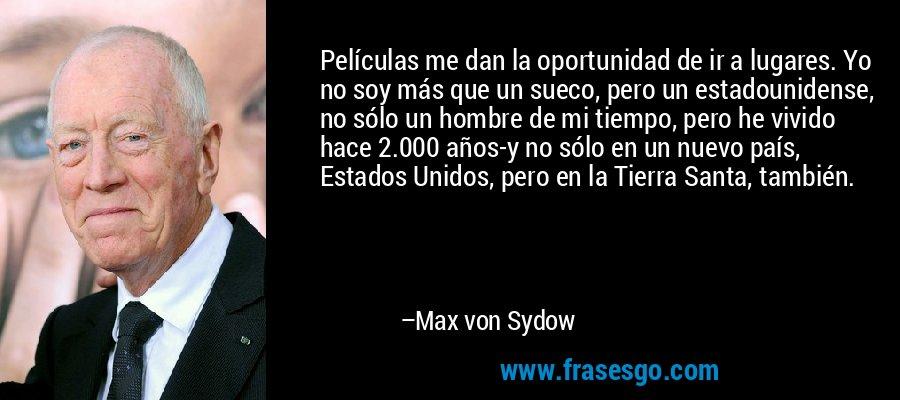 Películas me dan la oportunidad de ir a lugares. Yo no soy más que un sueco, pero un estadounidense, no sólo un hombre de mi tiempo, pero he vivido hace 2.000 años-y no sólo en un nuevo país, Estados Unidos, pero en la Tierra Santa, también. – Max von Sydow