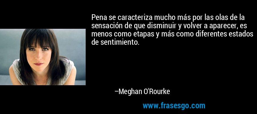 Pena se caracteriza mucho más por las olas de la sensación de que disminuir y volver a aparecer, es menos como etapas y más como diferentes estados de sentimiento. – Meghan O'Rourke
