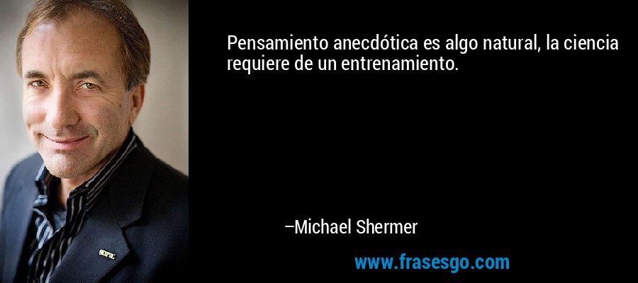 Pensamiento anecdótica es algo natural, la ciencia requiere de un entrenamiento. – Michael Shermer