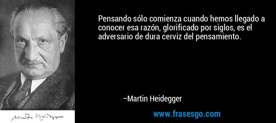 Pensando sólo comienza cuando hemos llegado a conocer esa razón, glorificado por siglos, es el adversario de dura cerviz del pensamiento. – Martin Heidegger
