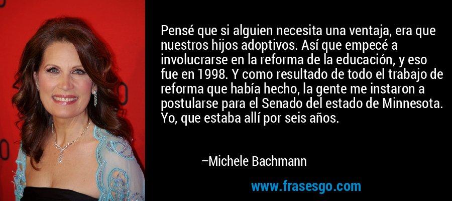 Pensé que si alguien necesita una ventaja, era que nuestros hijos adoptivos. Así que empecé a involucrarse en la reforma de la educación, y eso fue en 1998. Y como resultado de todo el trabajo de reforma que había hecho, la gente me instaron a postularse para el Senado del estado de Minnesota. Yo, que estaba allí por seis años. – Michele Bachmann