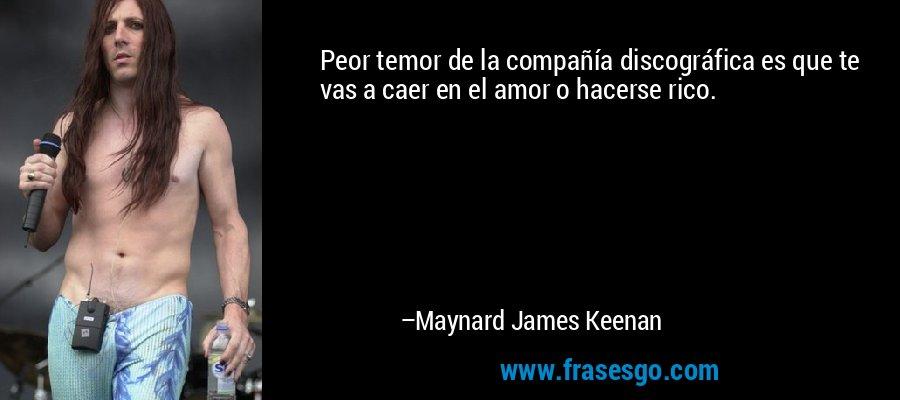 Peor temor de la compañía discográfica es que te vas a caer en el amor o hacerse rico. – Maynard James Keenan