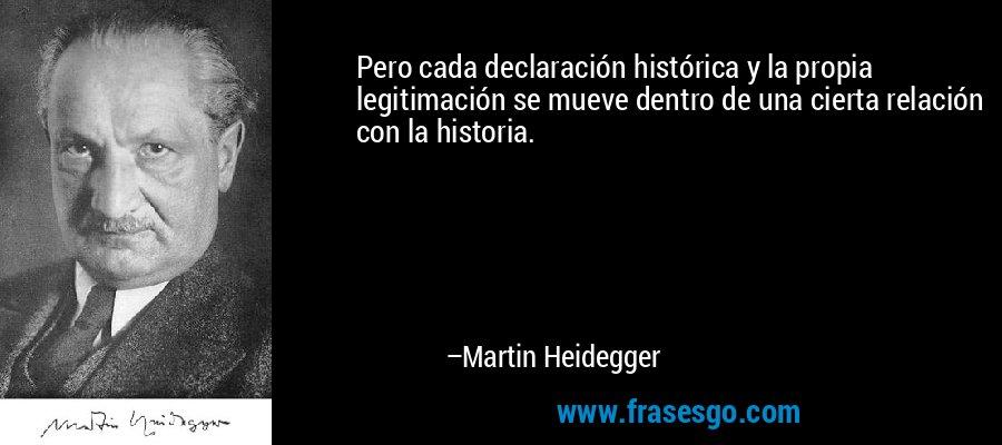 Pero cada declaración histórica y la propia legitimación se mueve dentro de una cierta relación con la historia. – Martin Heidegger