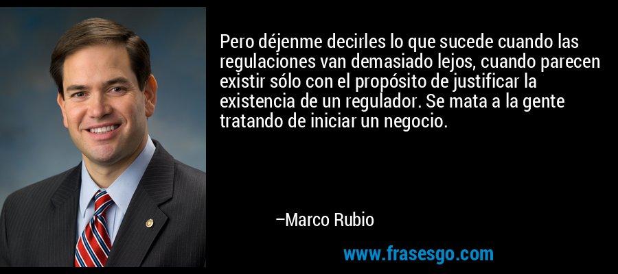 Pero déjenme decirles lo que sucede cuando las regulaciones van demasiado lejos, cuando parecen existir sólo con el propósito de justificar la existencia de un regulador. Se mata a la gente tratando de iniciar un negocio. – Marco Rubio