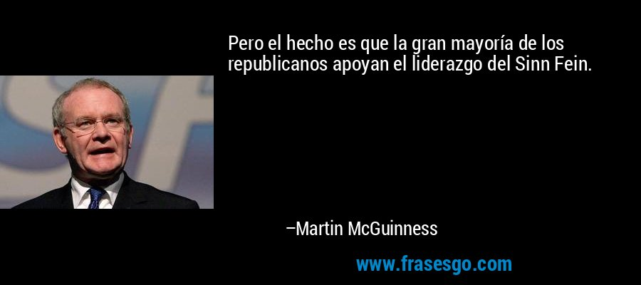 Pero el hecho es que la gran mayoría de los republicanos apoyan el liderazgo del Sinn Fein. – Martin McGuinness