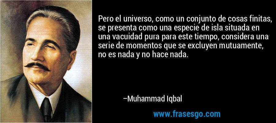 Pero el universo, como un conjunto de cosas finitas, se presenta como una especie de isla situada en una vacuidad pura para este tiempo, considera una serie de momentos que se excluyen mutuamente, no es nada y no hace nada. – Muhammad Iqbal