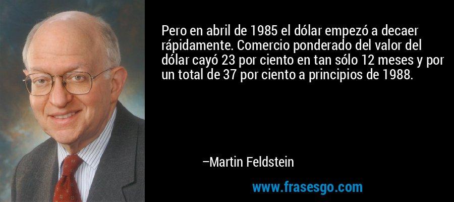 Pero en abril de 1985 el dólar empezó a decaer rápidamente. Comercio ponderado del valor del dólar cayó 23 por ciento en tan sólo 12 meses y por un total de 37 por ciento a principios de 1988. – Martin Feldstein
