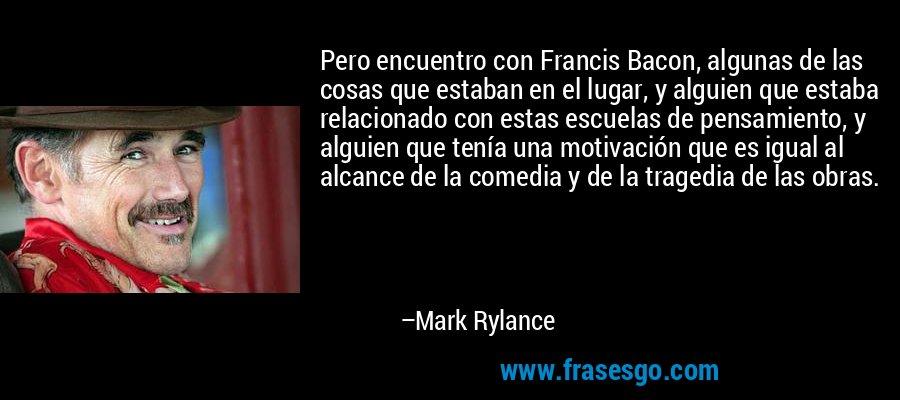 Pero encuentro con Francis Bacon, algunas de las cosas que estaban en el lugar, y alguien que estaba relacionado con estas escuelas de pensamiento, y alguien que tenía una motivación que es igual al alcance de la comedia y de la tragedia de las obras. – Mark Rylance