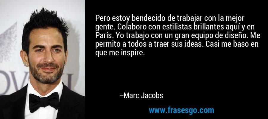 Pero estoy bendecido de trabajar con la mejor gente. Colaboro con estilistas brillantes aquí y en París. Yo trabajo con un gran equipo de diseño. Me permito a todos a traer sus ideas. Casi me baso en que me inspire. – Marc Jacobs
