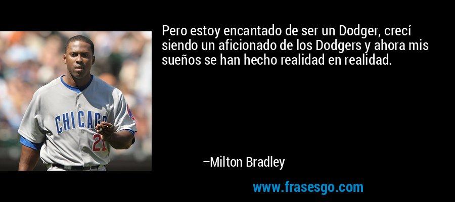Pero estoy encantado de ser un Dodger, crecí siendo un aficionado de los Dodgers y ahora mis sueños se han hecho realidad en realidad. – Milton Bradley
