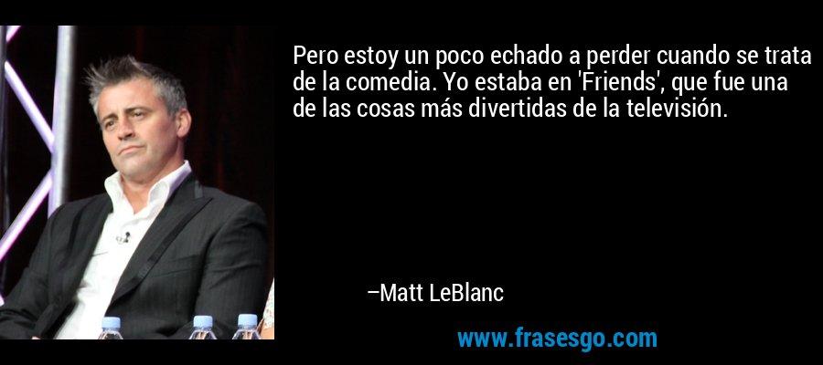 Pero estoy un poco echado a perder cuando se trata de la comedia. Yo estaba en 'Friends', que fue una de las cosas más divertidas de la televisión. – Matt LeBlanc