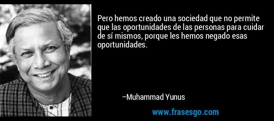 Pero hemos creado una sociedad que no permite que las oportunidades de las personas para cuidar de sí mismos, porque les hemos negado esas oportunidades. – Muhammad Yunus