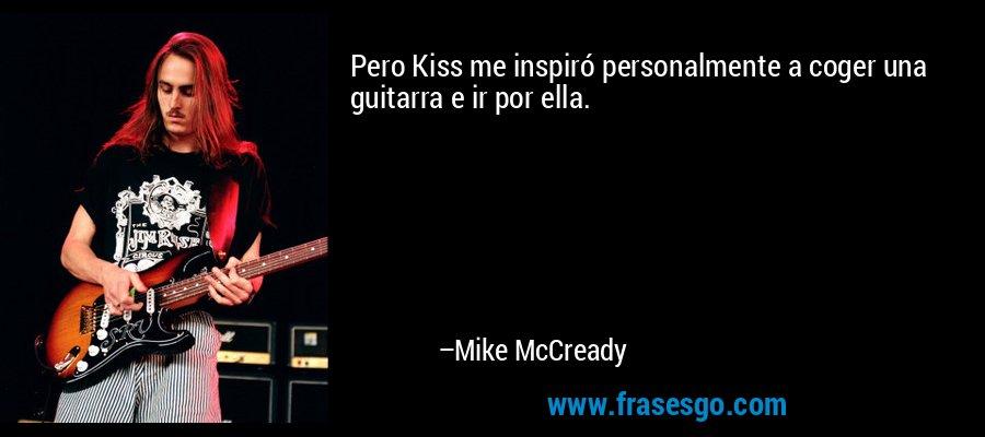 Pero Kiss me inspiró personalmente a coger una guitarra e ir por ella. – Mike McCready