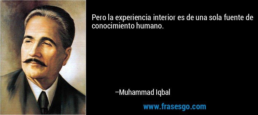 Pero la experiencia interior es de una sola fuente de conocimiento humano. – Muhammad Iqbal