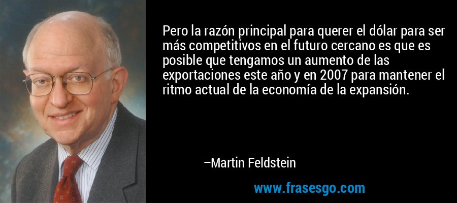 Pero la razón principal para querer el dólar para ser más competitivos en el futuro cercano es que es posible que tengamos un aumento de las exportaciones este año y en 2007 para mantener el ritmo actual de la economía de la expansión. – Martin Feldstein