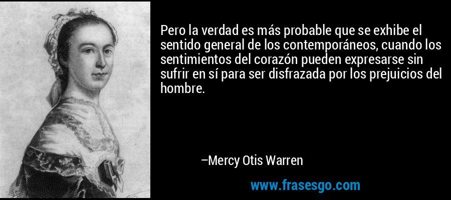 Pero la verdad es más probable que se exhibe el sentido general de los contemporáneos, cuando los sentimientos del corazón pueden expresarse sin sufrir en sí para ser disfrazada por los prejuicios del hombre. – Mercy Otis Warren