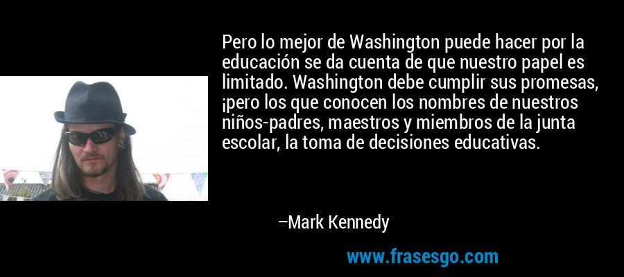 Pero lo mejor de Washington puede hacer por la educación se da cuenta de que nuestro papel es limitado. Washington debe cumplir sus promesas, ¡pero los que conocen los nombres de nuestros niños-padres, maestros y miembros de la junta escolar, la toma de decisiones educativas. – Mark Kennedy