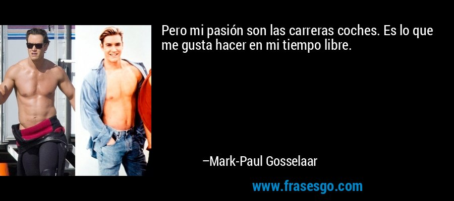 Pero mi pasión son las carreras coches. Es lo que me gusta hacer en mi tiempo libre. – Mark-Paul Gosselaar