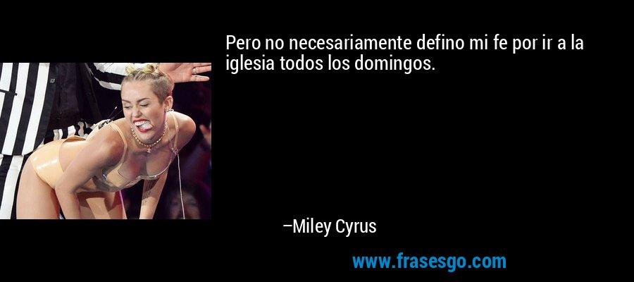 Pero no necesariamente defino mi fe por ir a la iglesia todos los domingos. – Miley Cyrus