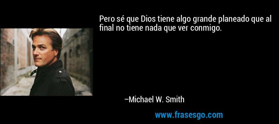 Pero sé que Dios tiene algo grande planeado que al final no tiene nada que ver conmigo. – Michael W. Smith