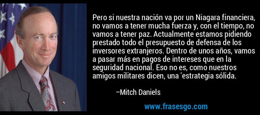 Pero si nuestra nación va por un Niagara financiera, no vamos a tener mucha fuerza y, con el tiempo, no vamos a tener paz. Actualmente estamos pidiendo prestado todo el presupuesto de defensa de los inversores extranjeros. Dentro de unos años, vamos a pasar más en pagos de intereses que en la seguridad nacional. Eso no es, como nuestros amigos militares dicen, una 'estrategia sólida. – Mitch Daniels