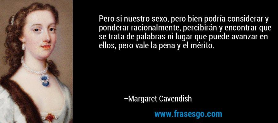 Pero si nuestro sexo, pero bien podría considerar y ponderar racionalmente, percibirán y encontrar que se trata de palabras ni lugar que puede avanzar en ellos, pero vale la pena y el mérito. – Margaret Cavendish