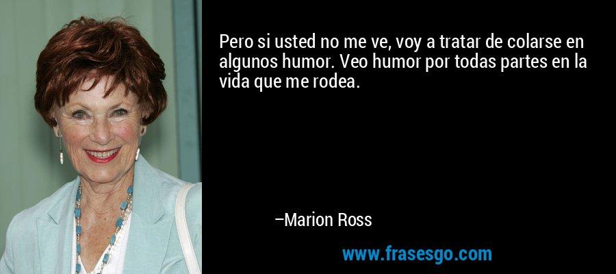 Pero si usted no me ve, voy a tratar de colarse en algunos humor. Veo humor por todas partes en la vida que me rodea. – Marion Ross
