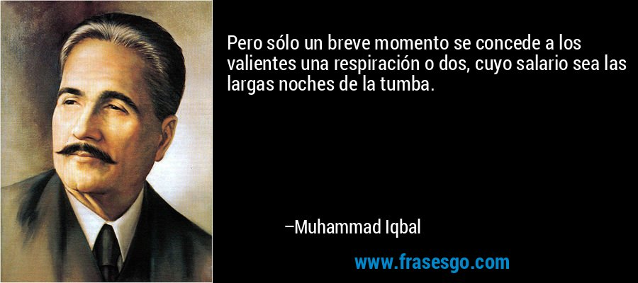 Pero sólo un breve momento se concede a los valientes una respiración o dos, cuyo salario sea las largas noches de la tumba. – Muhammad Iqbal