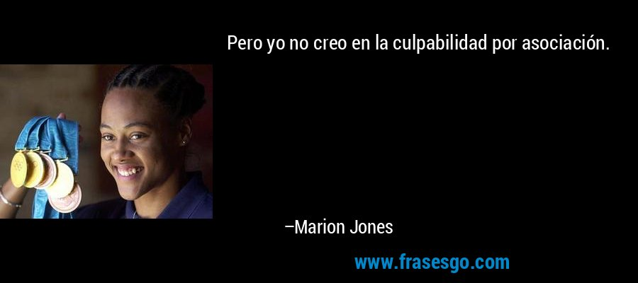 Pero yo no creo en la culpabilidad por asociación. – Marion Jones