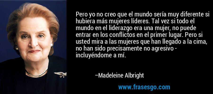 Pero yo no creo que el mundo sería muy diferente si hubiera más mujeres líderes. Tal vez si todo el mundo en el liderazgo era una mujer, no puede entrar en los conflictos en el primer lugar. Pero si usted mira a las mujeres que han llegado a la cima, no han sido precisamente no agresivo - incluyéndome a mí. – Madeleine Albright