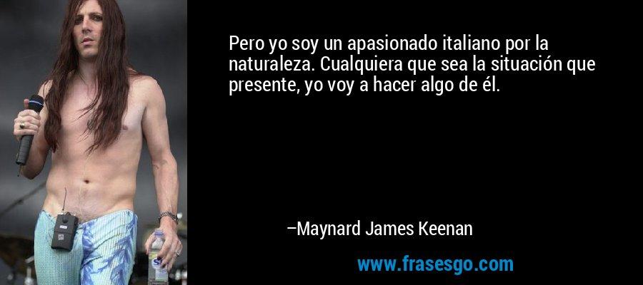 Pero yo soy un apasionado italiano por la naturaleza. Cualquiera que sea la situación que presente, yo voy a hacer algo de él. – Maynard James Keenan
