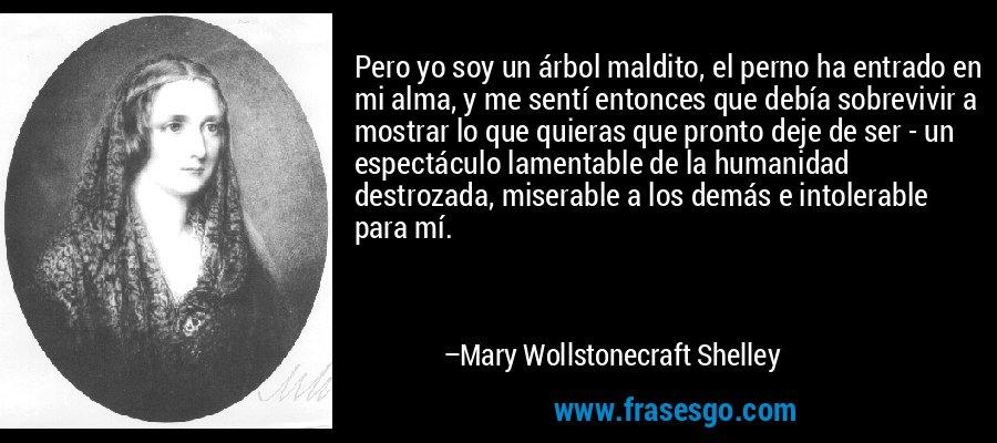 Pero yo soy un árbol maldito, el perno ha entrado en mi alma, y me sentí entonces que debía sobrevivir a mostrar lo que quieras que pronto deje de ser - un espectáculo lamentable de la humanidad destrozada, miserable a los demás e intolerable para mí. – Mary Wollstonecraft Shelley