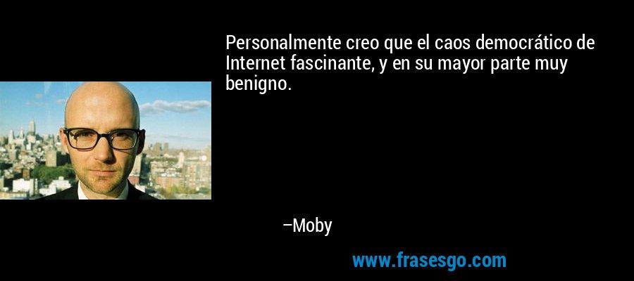 Personalmente creo que el caos democrático de Internet fascinante, y en su mayor parte muy benigno. – Moby
