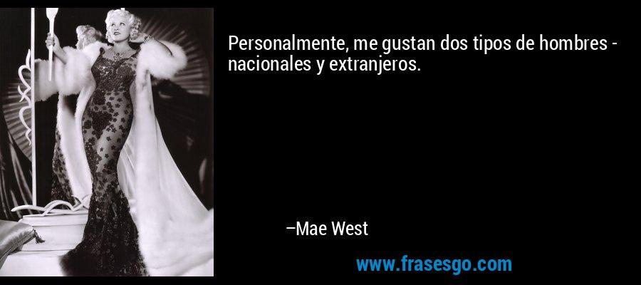 Personalmente, me gustan dos tipos de hombres - nacionales y extranjeros. – Mae West