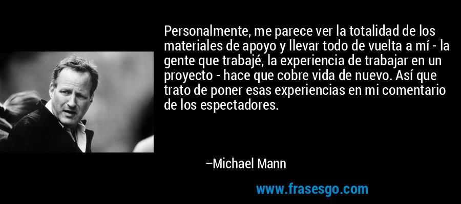 Personalmente, me parece ver la totalidad de los materiales de apoyo y llevar todo de vuelta a mí - la gente que trabajé, la experiencia de trabajar en un proyecto - hace que cobre vida de nuevo. Así que trato de poner esas experiencias en mi comentario de los espectadores. – Michael Mann